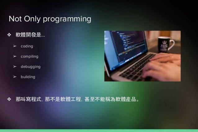 Not Only programming ❖ 軟體開發是… ➢ coding ➢ compiling ➢ debugging ➢ building ❖ 那叫寫程式,那不是軟體工程,甚至不能稱為軟體產品。 24