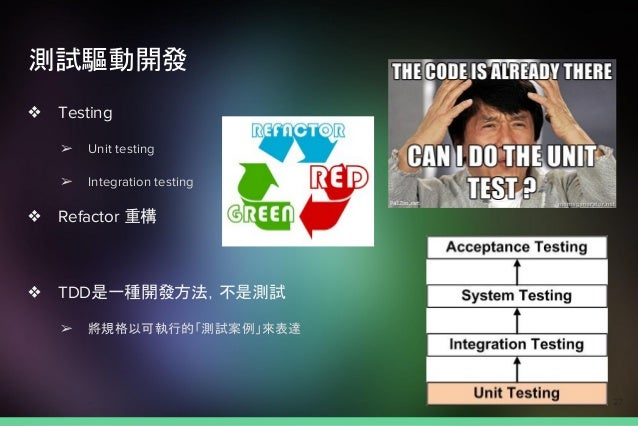 測試驅動開發 ❖ Testing ➢ Unit testing ➢ Integration testing ❖ Refactor 重構 ❖ TDD是一種開發方法,不是測試 ➢ 將規格以可執行的「測試案例」來表達 27