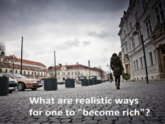 """A lot of people want """"to be rich"""" when they grow up. Is this possible? What are Realistic ways for one to """"become Rich""""?"""