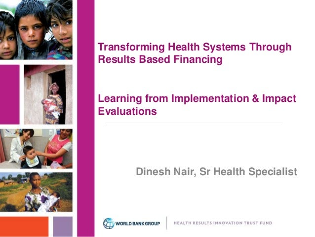 Transforming Health Systems Through  Results Based Financing  Learning from Implementation & Impact  Evaluations  Dinesh N...