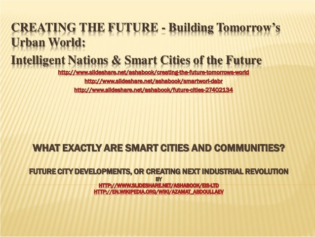 CREATING THE FUTURE - Building Tomorrow's Urban World: Intelligent Nations & Smart Cities of the Future http://www.slidesh...