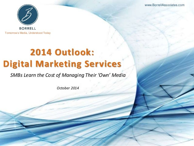Tomorrow's Media, Understood Today www.BorrellAssociates.com 2014 Outlook: Digital Marketing Services SMBs Learn the Cost ...