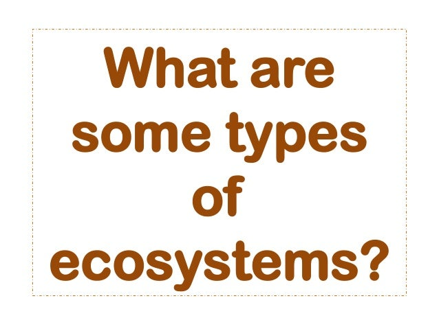 What aresome typesofecosystems?