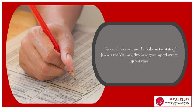 The candidates who are domiciled in the state of Jammu and Kashmir, they have given age relaxation up to 5 years.