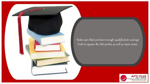 Make sure that you have enough qualification and age limit to appear the IAS prelim as well as main exam.
