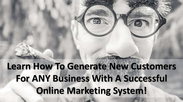 Learn How To Generate New Customers For ANY Business With A Successful Online Marketing System!