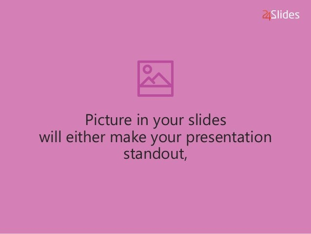 Picture in your slides will either make your presentation standout,