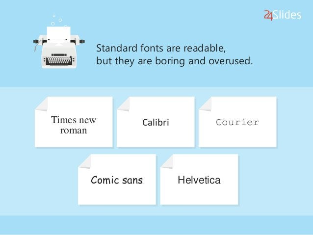 Standard fonts are readable, but they are boring and overused. Times new roman Calibri Courier Comic sans Helvetica