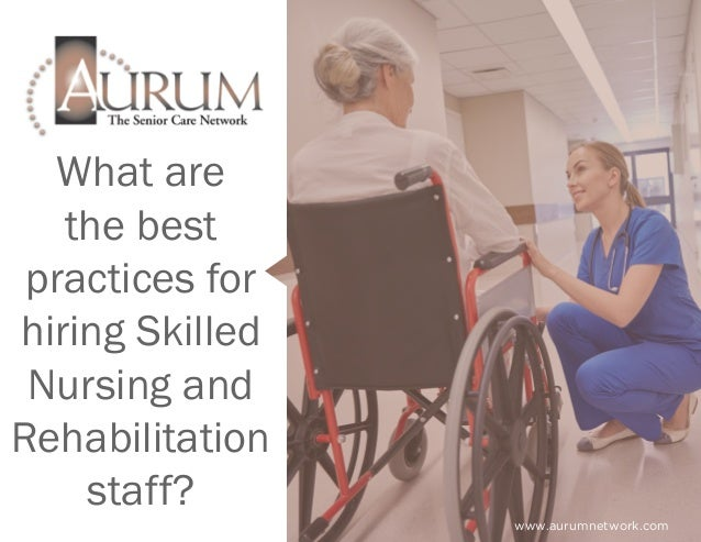 What are the best practices for hiring Skilled Nursing and Rehabilitation staff? www.aurumnetwork.com