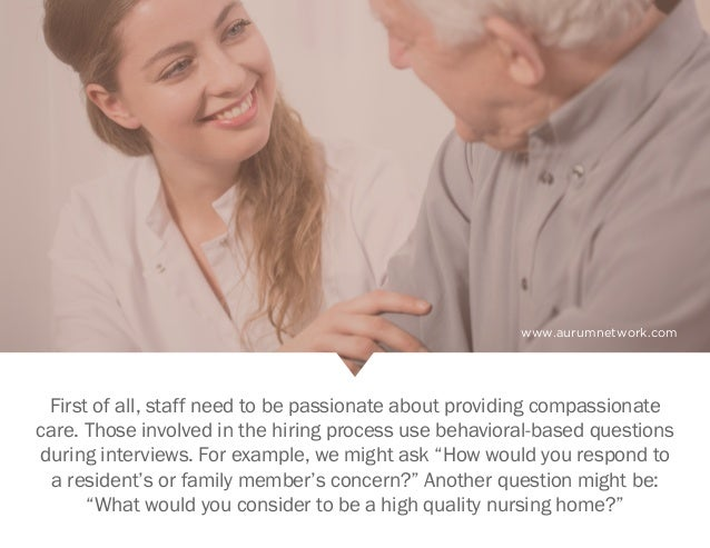 www.aurumnetwork.com First of all, staff need to be passionate about providing compassionate care. Those involved in the h...