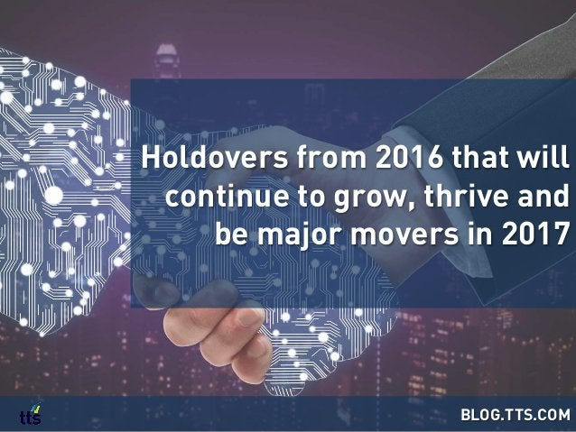 Holdovers from 2016 that will continue to grow, thrive and be major movers in 2017 BLOG.TTS.COM