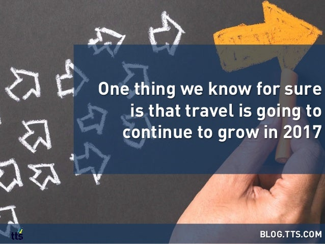 One thing we know for sure is that travel is going to continue to grow in 2017 BLOG.TTS.COM