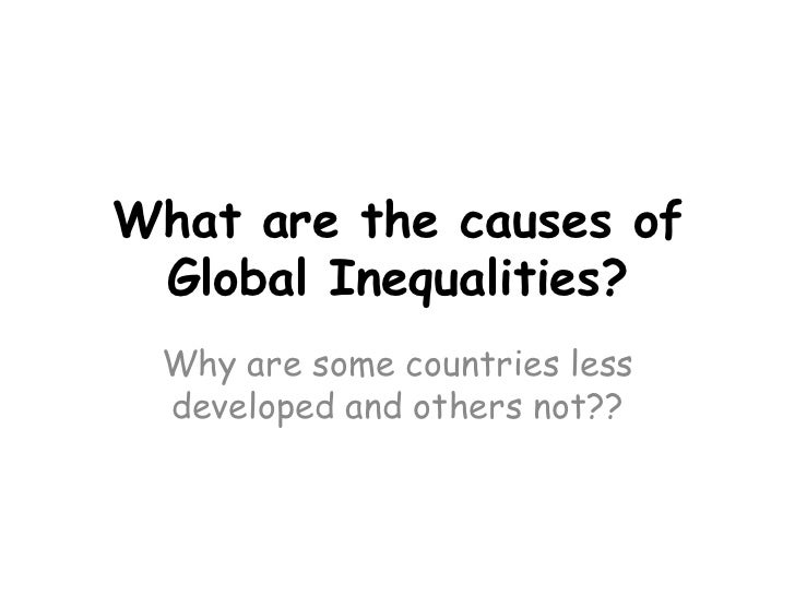 What are the causes of Global Inequalities?<br />Why are some countries less developed and others not??<br />