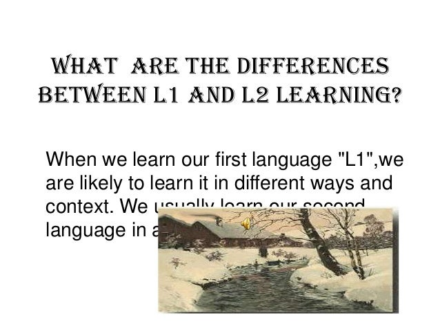 """What are the differences between L1 and L2 learning? When we learn our first language """"L1"""",we are likely to learn it in di..."""