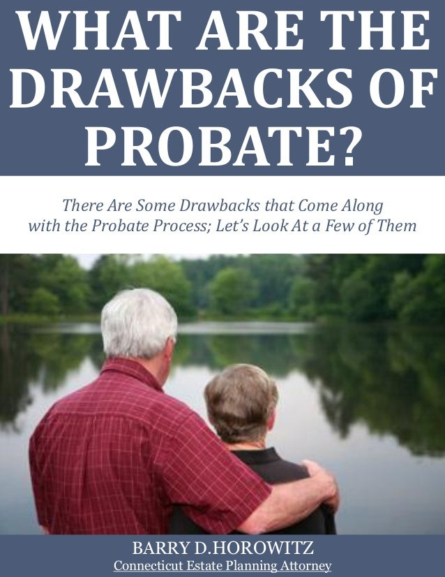 WHAT ARE THE DRAWBACKS OF PROBATE? There Are Some Drawbacks that Come Along with the Probate Process; Let's Look At a Few ...