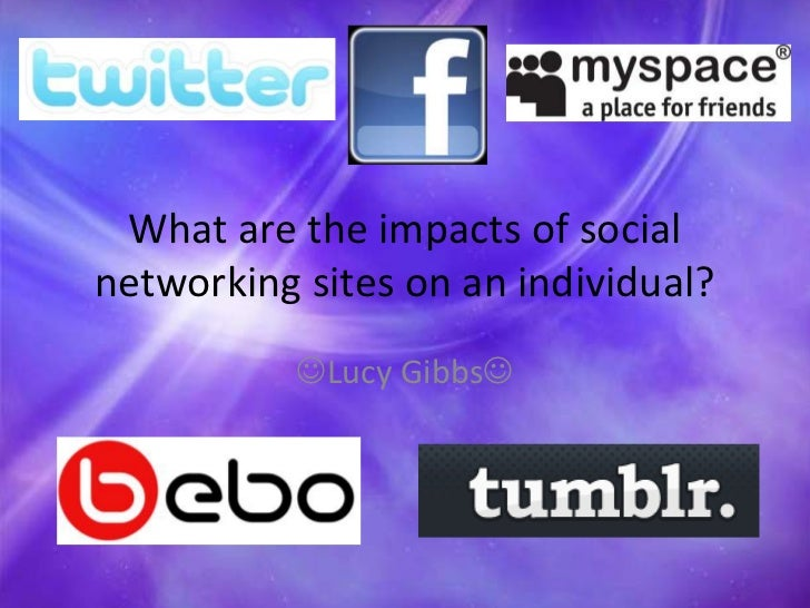 What are the impacts of social networking sites on an individual?<br />Lucy Gibbs <br />