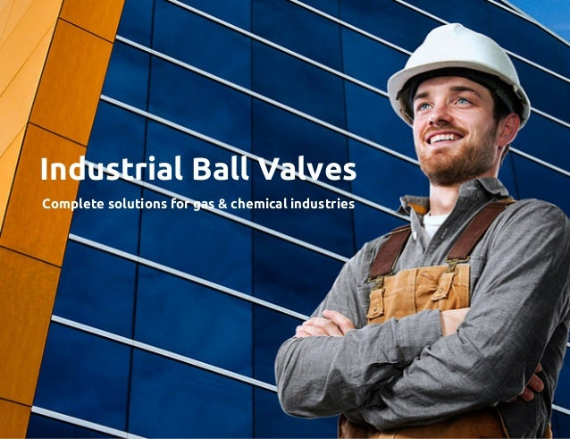 Industrial Ball Valves Complete solutions for gas & chemical industries