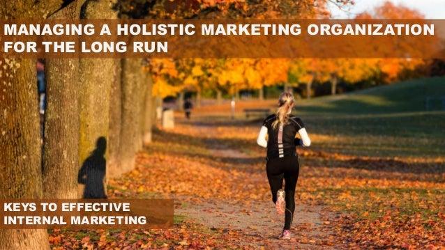 MANAGING A HOLISTIC MARKETING ORGANIZATION FOR THE LONG RUN KEYS TO EFFECTIVE INTERNAL MARKETING