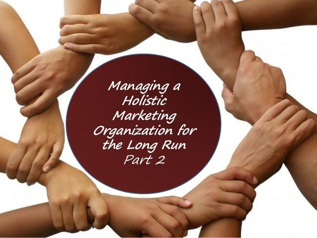 Managing a Holistic Marketing Organization for the Long Run Part 2