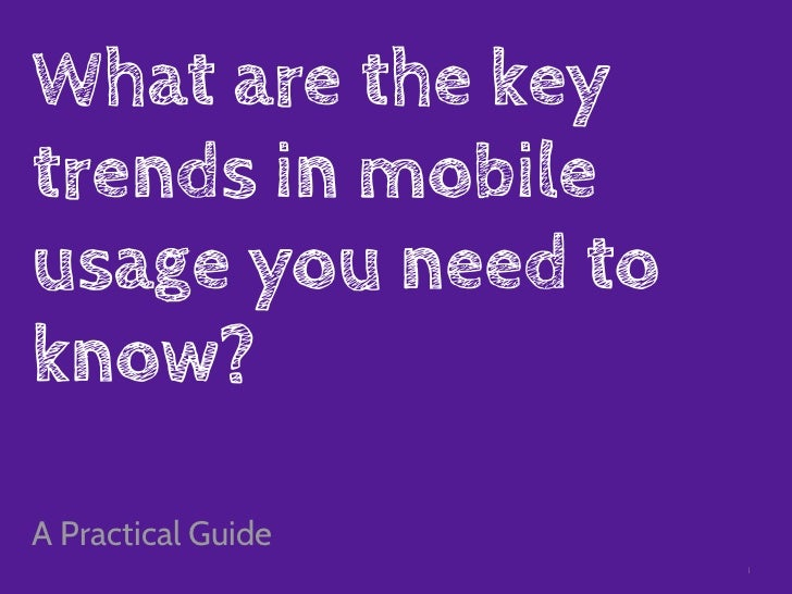 What are the keytrends in mobileusage you need toknow?A Practical Guide                    1