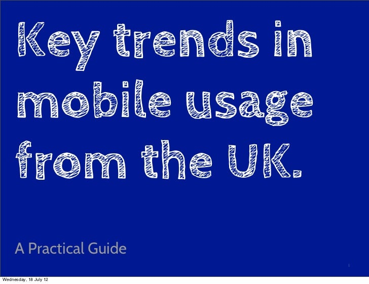 Key trends in     mobile usage     from the UK.     A Practical Guide                         1Wednesday, 18 July 12
