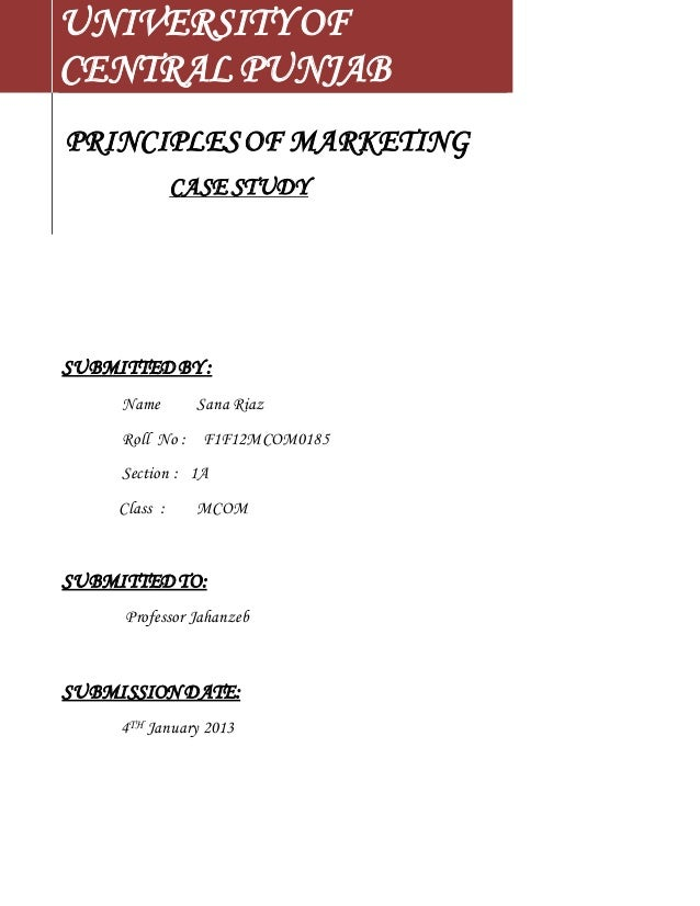 UNIVERSITY OF  CENTRAL PUNJAB  PRINCIPLES OF MARKETING  CASE STUDY  SUBMITTED BY :  Name Sana Riaz  Roll No : F1F12MCOM018...