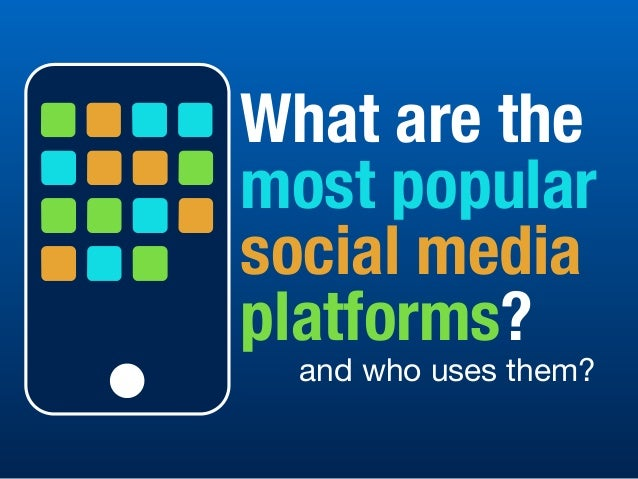 What are the most popular social media platforms? and who uses them?