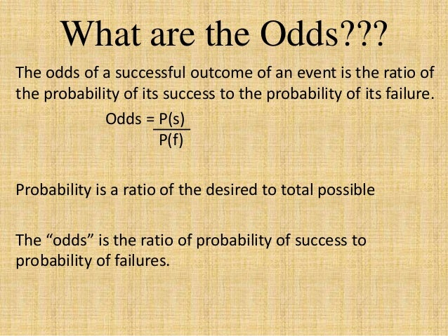 What are the Odds??? The odds of a successful outcome of an event is the ratio of the probability of its success to the pr...