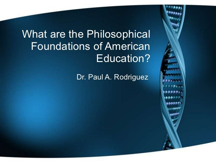 What are the Philosophical Foundations of American Education? Dr. Paul A. Rodriguez