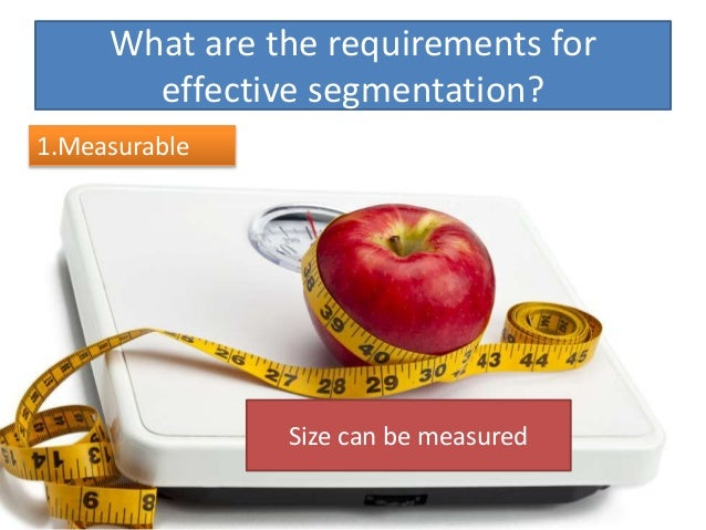 What are the requirements for effective segmentation? 1.Measurable Size can be measured