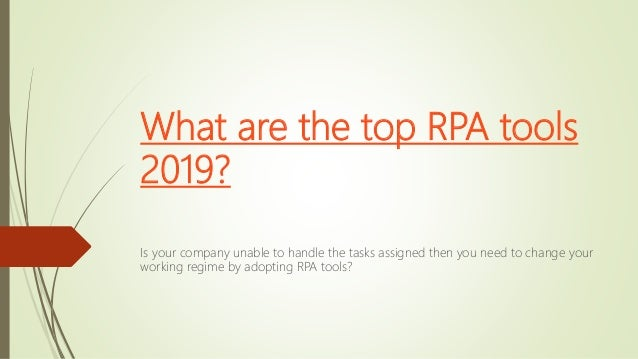What are the top RPA tools 2019? Is your company unable to handle the tasks assigned then you need to change your working ...