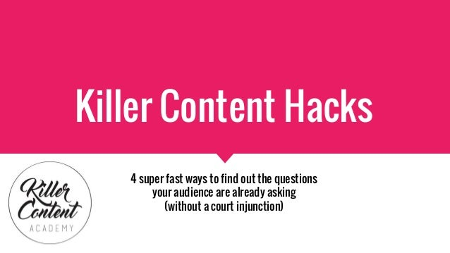 Killer Content Hacks 4 super fast ways to find out the questions your audience are already asking (without a court injunct...