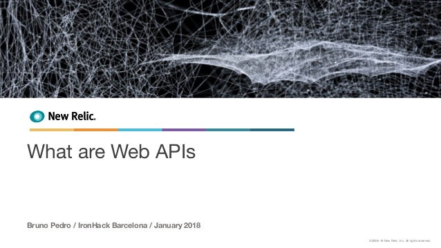 ©2008–18 New Relic, Inc. All rights reserved. What are Web APIs Bruno Pedro / IronHack Barcelona / January 2018