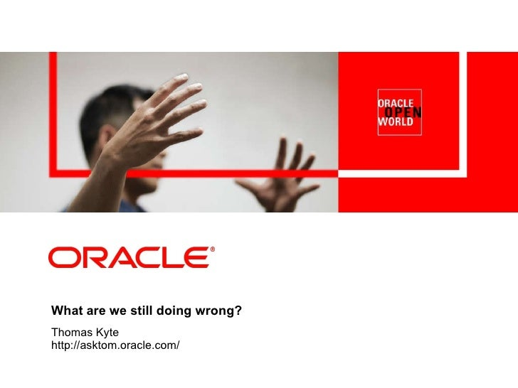 What are we still doing wrong? Thomas Kyte http://asktom.oracle.com/