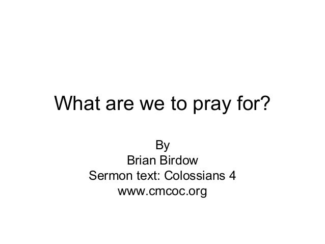What are we to pray for? By Brian Birdow Sermon text: Colossians 4 www.cmcoc.org