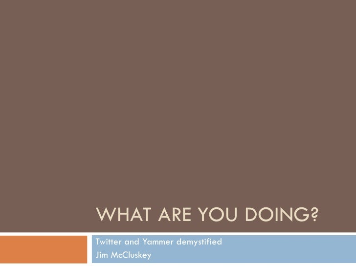 WHAT ARE YOU DOING? Twitter and Yammer demystified Jim McCluskey