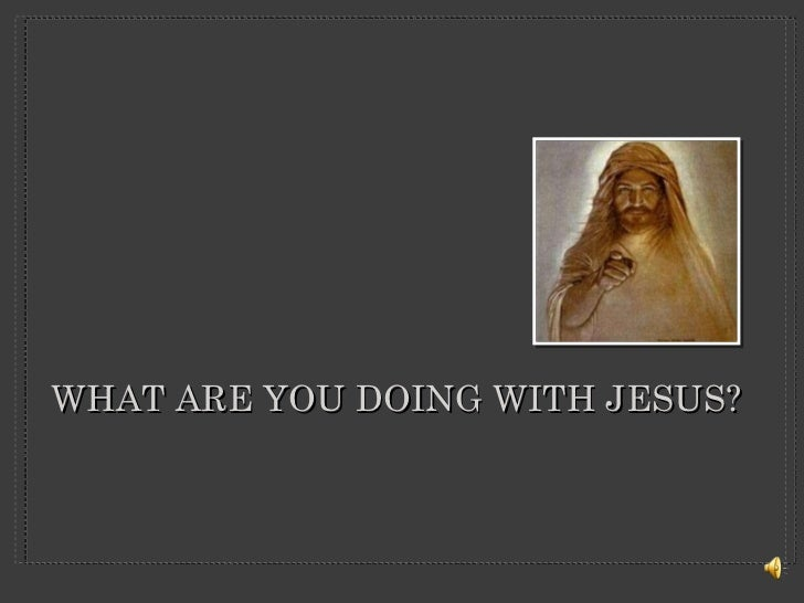 WHAT ARE YOU DOING WITH JESUS?