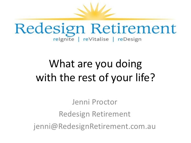 What are you doingwith the rest of your life?         Jenni Proctor      Redesign Retirementjenni@RedesignRetirement.com.au
