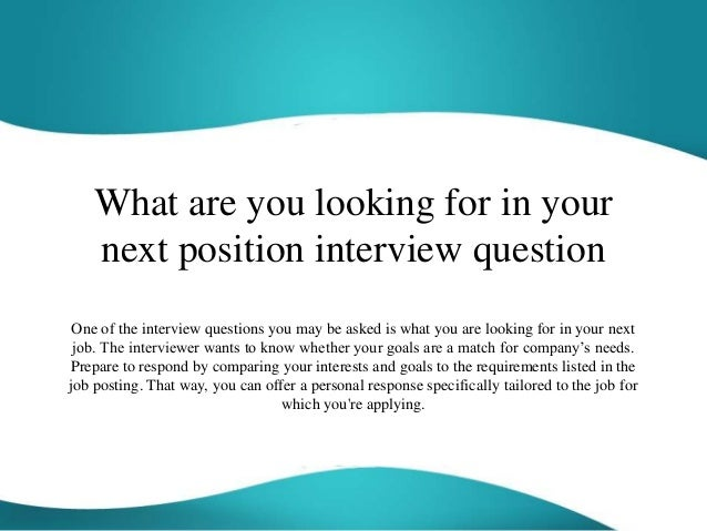 """dating question what are you looking for One of the most common interview questions you may encounter is, """"what you are looking for in your next job"""" the interviewer wants to know whether your goals are a match for the company your answer also allows an interviewer to see whether your skills and interests make you a good candidate for the job at hand."""