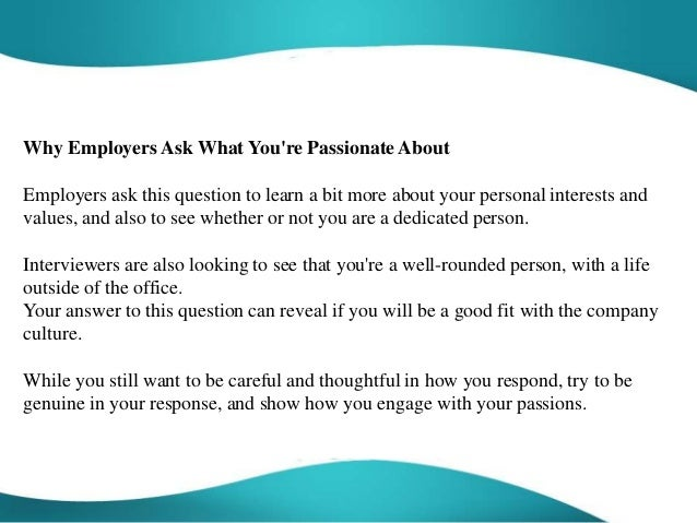 what i am passionate about This is a great chance for you to show what makes you a passionate and well- rounded person and to demonstrate the value you could bring to the team.