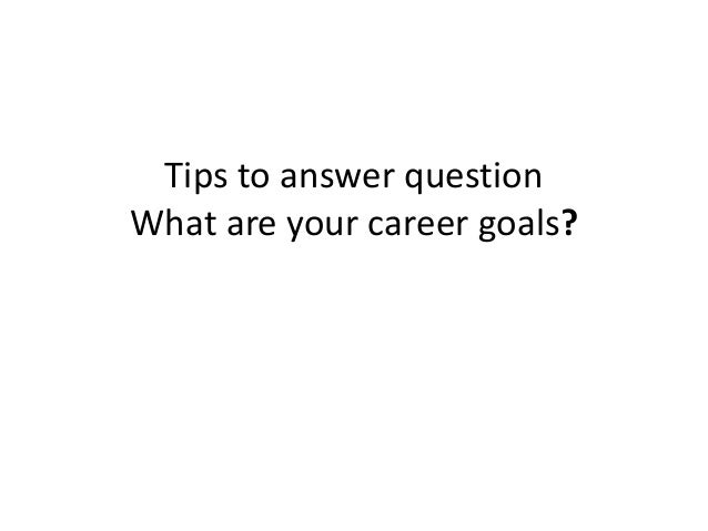 Tips to answer question What are your career goals?