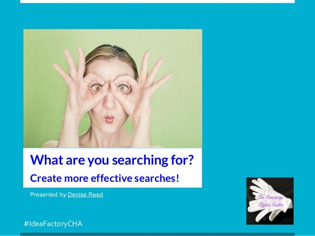 #IdeaFactoryCHA Presented by Denise Reed What are you searching for? Create more effective searches!