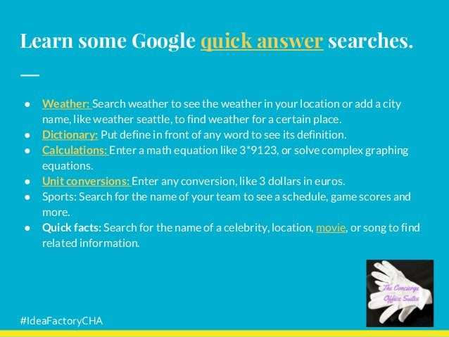 Learn some Google quick answer searches. ● Weather: Search weather to see the weather in your location or add a city name,...