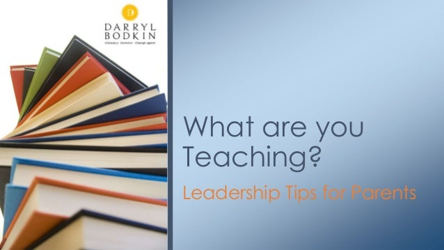 Leadership Tips for Parents What are you Teaching?