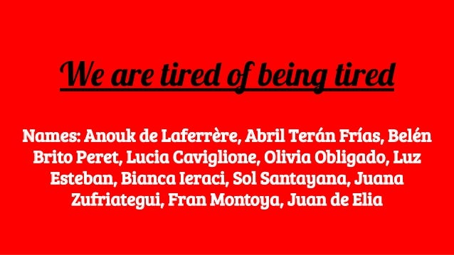 We are tired of being tired Names: Anouk de Laferrère, Abril Terán Frías, Belén Brito Peret, Lucia Caviglione, Olivia Obli...