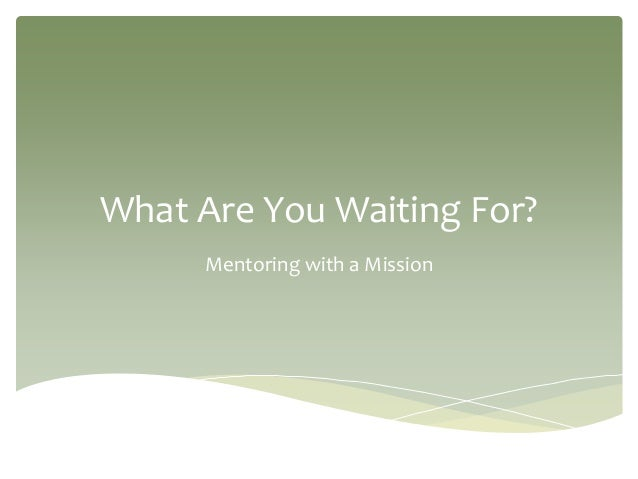 What Are You Waiting For? Mentoring with a Mission