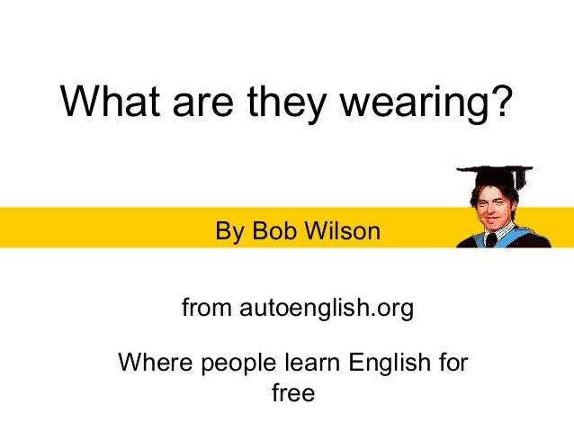 What are they wearing?By Bob Wilsonfrom autoenglish.orgWhere people learn English forfree