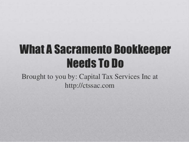 What A Sacramento BookkeeperNeeds To DoBrought to you by: Capital Tax Services Inc athttp://ctssac.com