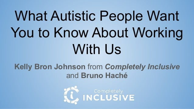 What Autistic People Want You to Know About Working With Us Kelly Bron Johnson from Completely Inclusive and Bruno Haché