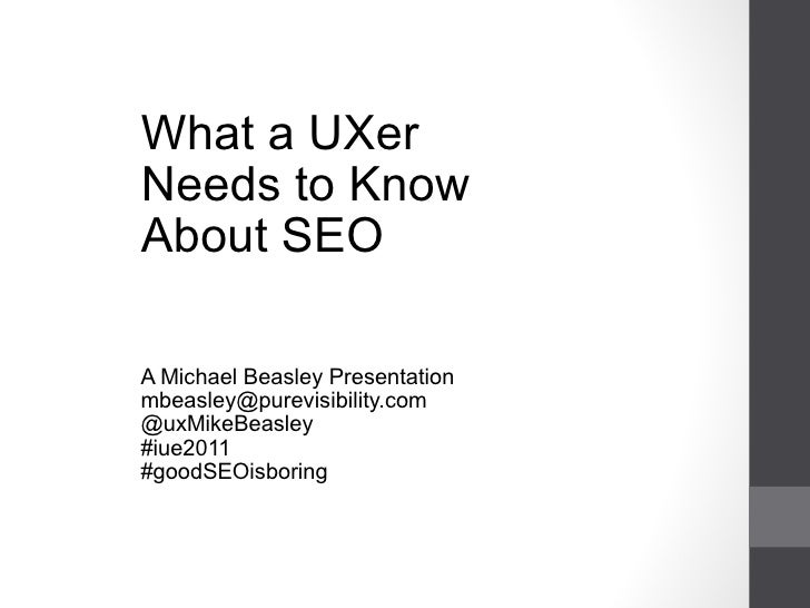 What a UXer Needs to Know About SEO A Michael Beasley Presentation [email_address] @uxMikeBeasley #iue2011 #goodSEOisbor...